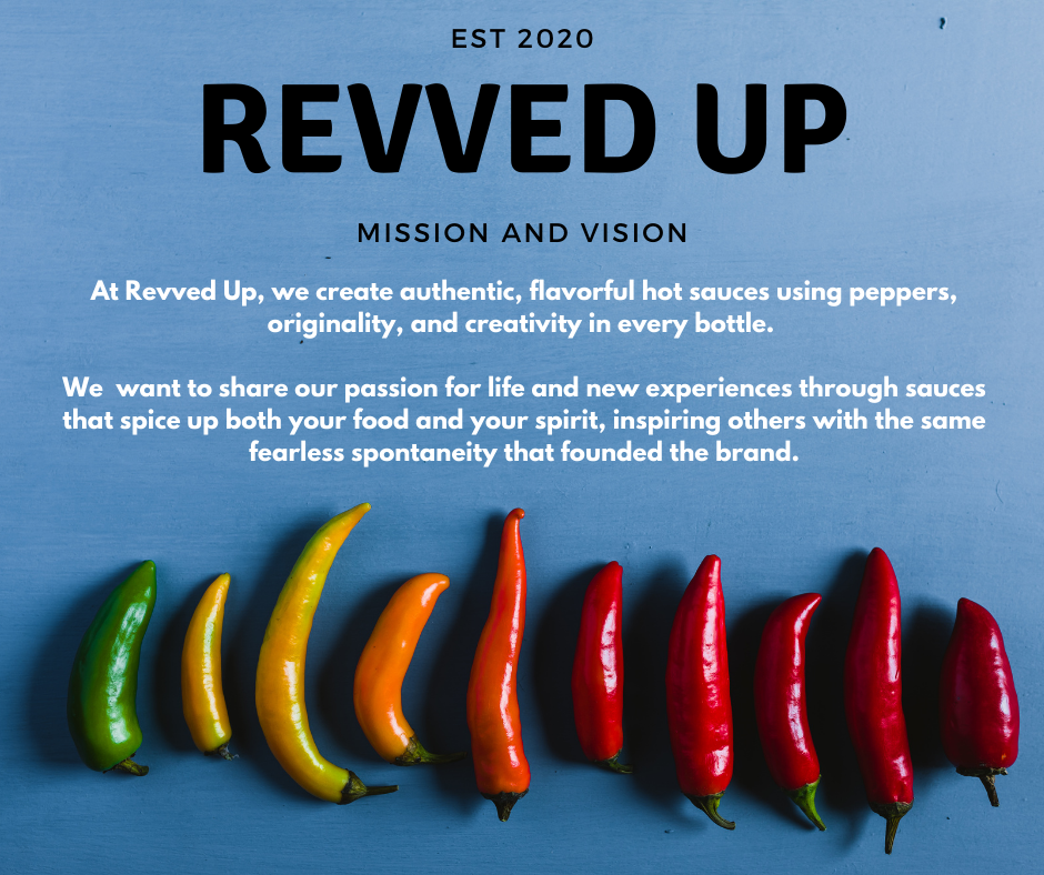 Our mission Revved Up is to create authentic, flavorful hot sauces using  peppers, originality, and creativity in every bottle.   Our vision is to share our passion for life and new experiences through sauces that spice up both your food and your spirit, inspiring others with the same fearless spontaneity that founded the brand.