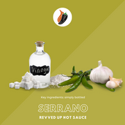 Serrano Hot Sauce - Revved Up. Our Serrano hot sauce is made with the perfect blend of peppers, garlic and sugar. Spicy and savory one-of-a-kind flavor that will keep customers coming back for more. Add to tacos or sandwiches, this hot sauce will be your new go to condiment! Your favorite flavors in our most versatile bottle yet!, key ingredients shown visually: serrano peppers, vinegar, salt, sugar, garlic
