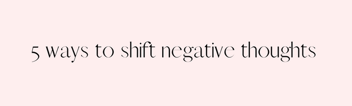 5 ways to shift negative thoughts