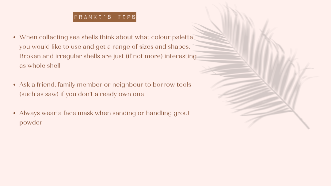Franki's Tips  When collecting sea shells think about what colour palette you would like to use and get a range of sizes and shapes.  Broken and irregular shells are just (if not more) interesting as whole shell  Ask a friend, family member or neighbour to borrow tools (such as saw) if you don't already own one Always wear a face mask when sanding or handling grout powder.