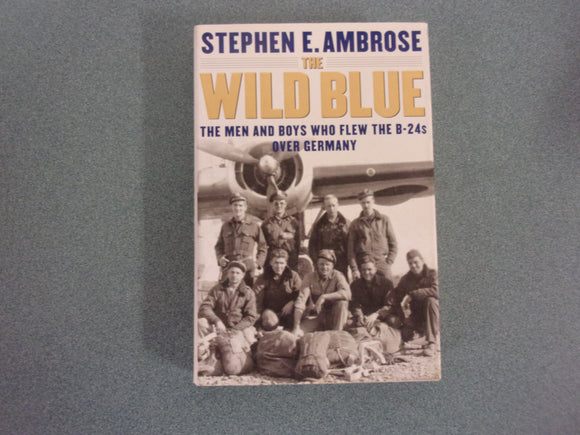 The Wild Blue: The Men and Boys Who Flew the B-24s Over Germany 1944-45 by Stephen E. Ambrose