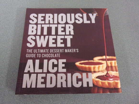 Seriously Bitter Sweet: The Ultimate Dessert Maker's Guide to Chocolate by Alice Medrick