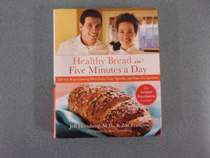 Healthy Bread in Five Minutes a Day: 100 New Recipes Featuring Whole Grains, Fruits, Vegetables, and Gluten-Free Ingredients (HC/DJ with some stains)