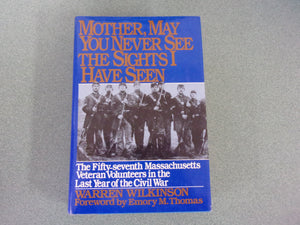 Mother, May You Never See the Sights I Have Seen: The Fifty-Seventh Massachusetts Veteran Volunteers in the Army of the Potomac, 1864-1865 by Warren Wilkinson