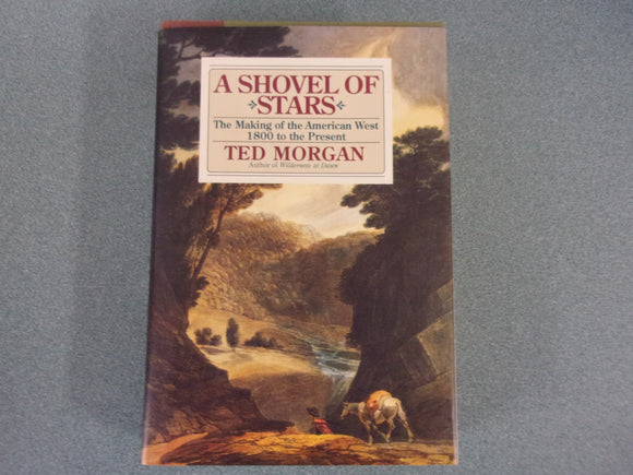 A Shovel of Stars: The Making of the American West 1800 to the Present by Ted Morgan