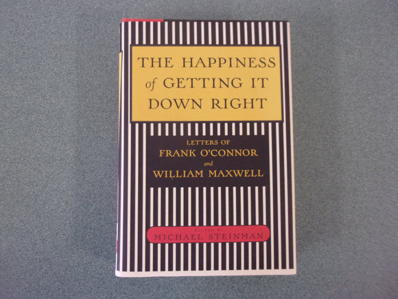 Happiness of Getting It Down Right, The  Letters of Frank O'Connor and William Maxwell, 1945-1966