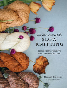 Seasonal Slow Knitting Thoughtful Projects for a Handmade Year By Hannah Thiessen