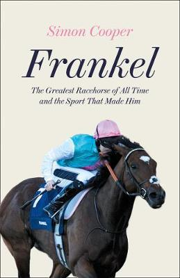 Frankel: The Greatest Racehorse of All Time and the Sport That Made Him