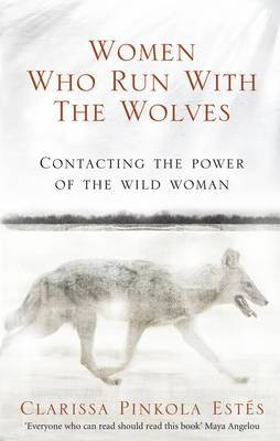 Women Who Run With The Wolves: Contacting the Power of the Wild Woman