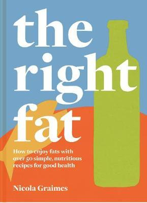 The Right Fat: How to enjoy fats with over 50 simple, nutritious recipes for good health