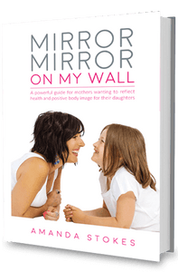 Mirror Mirror On My Wall: a powerful guide for mothers wanting to reflect health and positive body image for their daughters - Raising Strong Daughters - Amanda Stokes