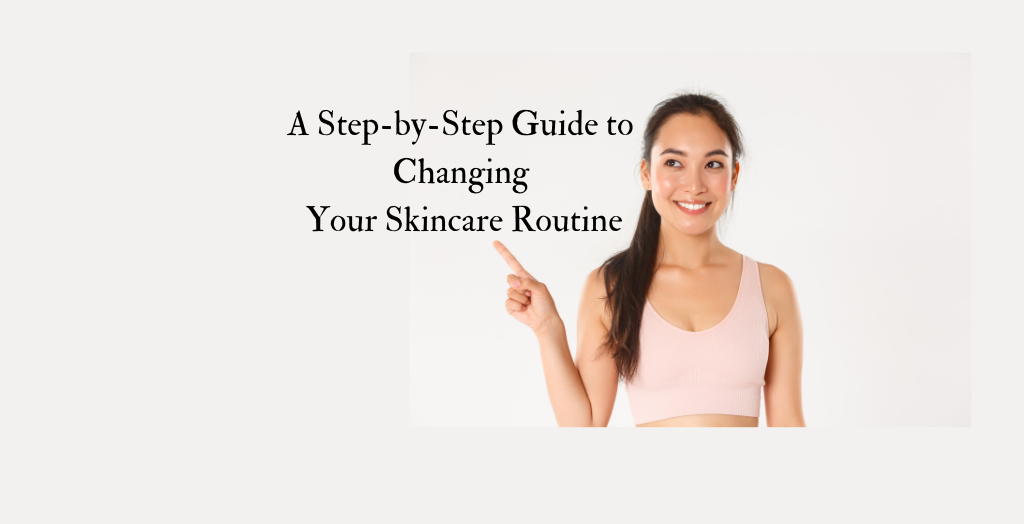 A Step-by-Step Guide to Changing Your Skincare Routine