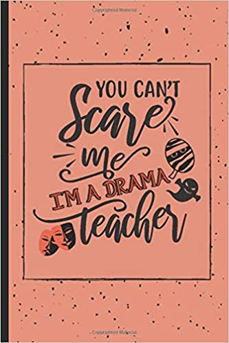 You Can't Scare Me I'm A Drama Teacher: Funny Drama Teacher Gift For Women | Cute Novelty Lined Notebook