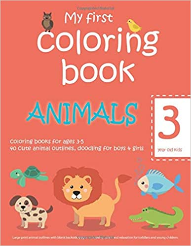 My first coloring book: ANIMALS — 3 year old kids — coloring books for ages 3-5 — 40 cute animal outlines, doodling for boys & girls: Large print ... relaxation for toddlers and young children