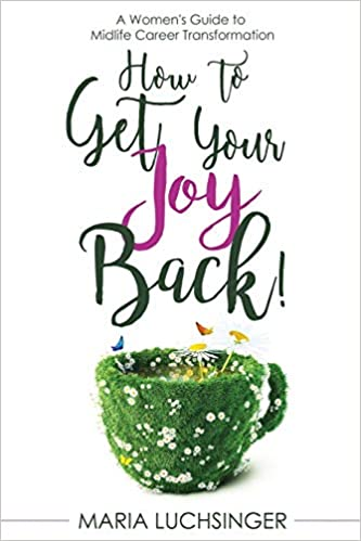 How to Get Your Joy Back!: A Women's Guide to Midlife Career Transformation