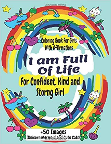 I Am Full Of Life: A Coloring Book For Confident, Kind And Strong Girl: (Unicorn,Mermaid And Cute Cats)