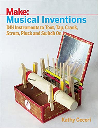 Musical Inventions: DIY Instruments to Toot, Tap, Crank, Strum, Pluck, and Switch On (Make)