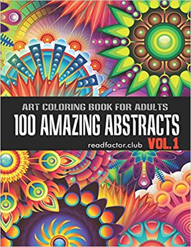 100 Amazing Abstracts Art Coloring Book For Adults VOL. 1: Amazing Stress Relieving Unique Abstract Designs For Adults Relaxation