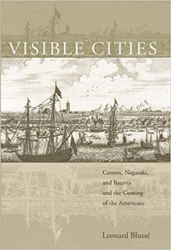 Visible Cities: Canton, Nagasaki, and Batavia and the Coming of the Americans (The Edwin O. Reischauer Lectures)