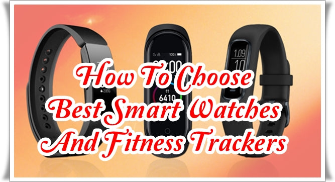 How To Choose Best Smart Watches And Fitness Trackers