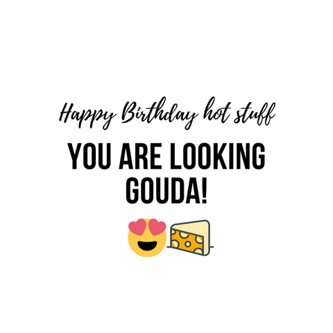 """HAPPY BIRTHDAY HOT STUFF, YOU ARE LOOKING GOUDA!"" CARD"