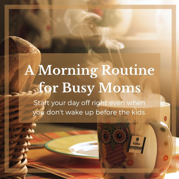 A Morning Routine For Busy Moms: Start your day off Right Even even if you don't wake up before the kids.