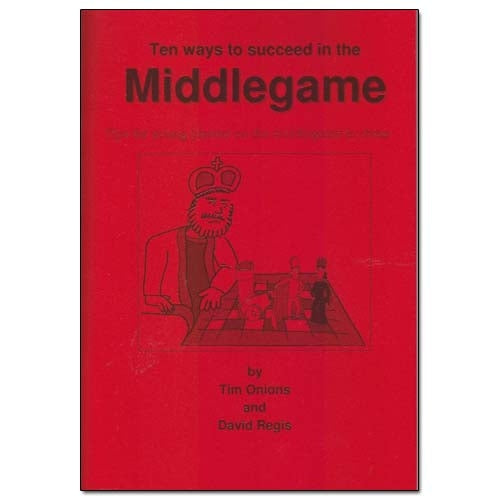Ten Ways To Succeed in the Middlegame - Tim Onions & David Regis