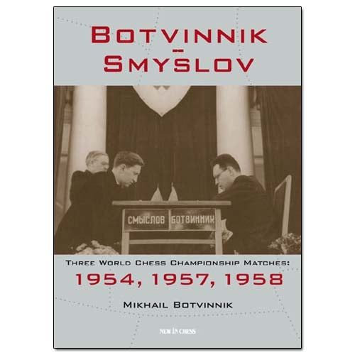 Botvinnik - Smyslov: Three World Chess Championship Matches: 1954, 1957, 1958 - Mikhail Botvinnik