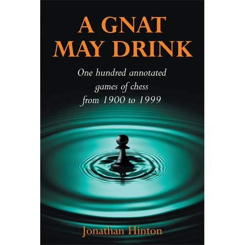 A Gnat May Drink: One Hundred Annotated Games of Chess from 1900 to 1999 - Jonathan Hinton