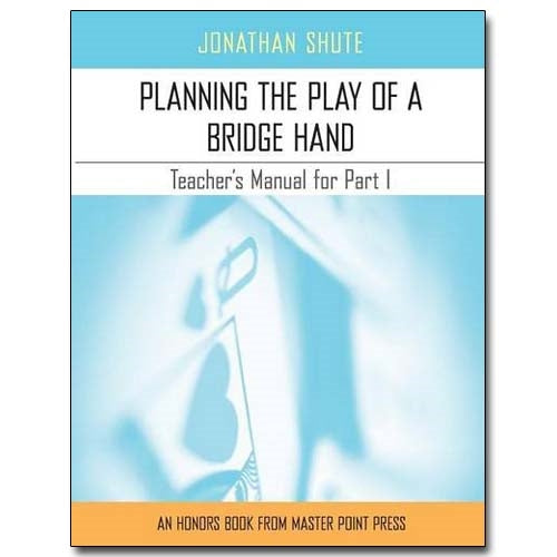 Planning the Play of a Bridge Hand: A Teacher's Manual for Part I - Jonathan Shute