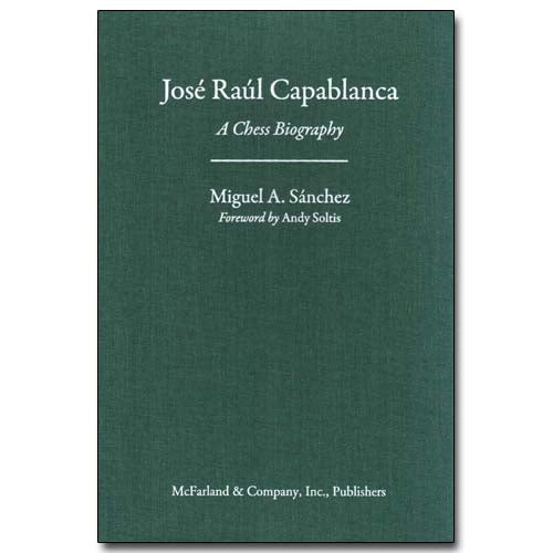 Jose Raul Capablanca: A Chess Biography - Miguel A Sanchez