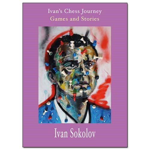 Ivan's Chess Journey: Games and Stories - Ivan Sokolov