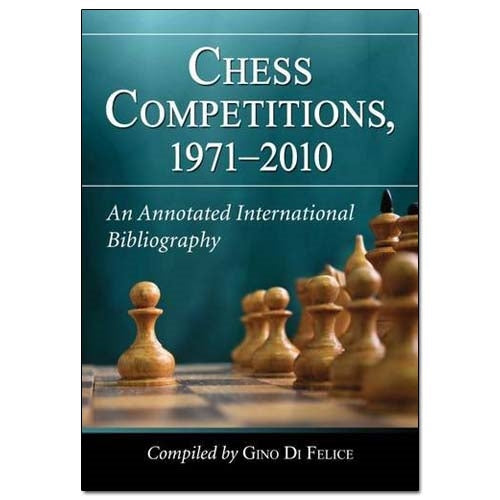 Chess Competitions, 1971-2010: An Annotated International Bibliography - Gino Di Felice