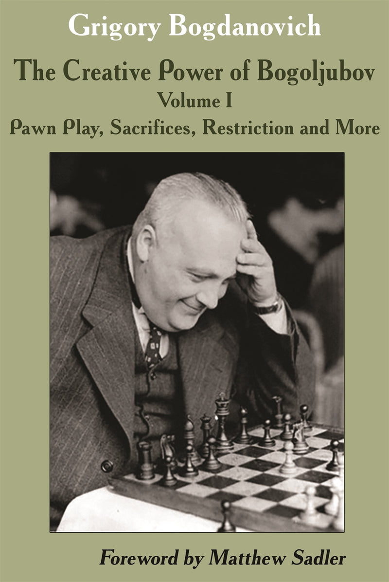 The Creative Power of Bogoljubov Volume 1: Pawn Play, Sacrifices, Restriction and More