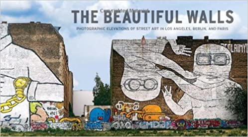 The Beautiful Walls: Photographic Elevations of Street Art in Los Angeles, Berlin and Paris