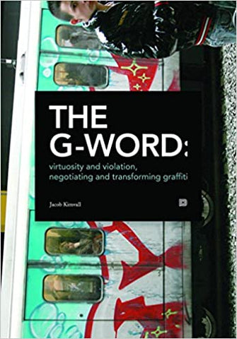 THE G-WORD: Virtuosity and Violation, Negotiating and Transforming Graffiti