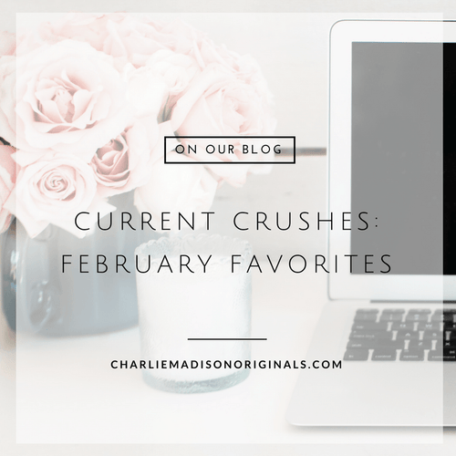 Current Crushes | February Favorites