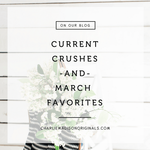 Current Crushes + March Favorites