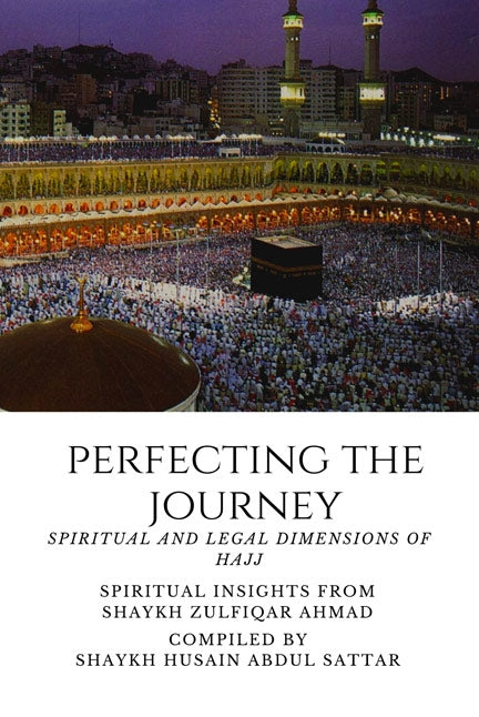 Perfecting the Journey - Spiritual And Legal Dimensions of Hajj - Spiritual Insights from Shaykh Zulfiqar Ahmad
