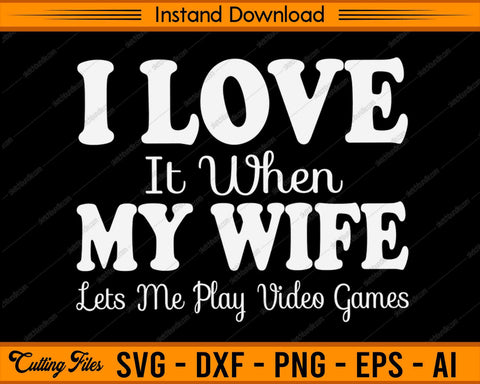 MY WIFE Lets Me Play Video Games SVG PNG Cutting Printable Files