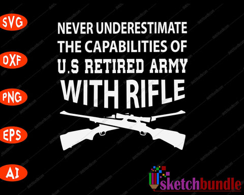 Never Underestimate  The Capabilities Of U.S Retired Army With Rifle SVG PNG Cutting Printable Files