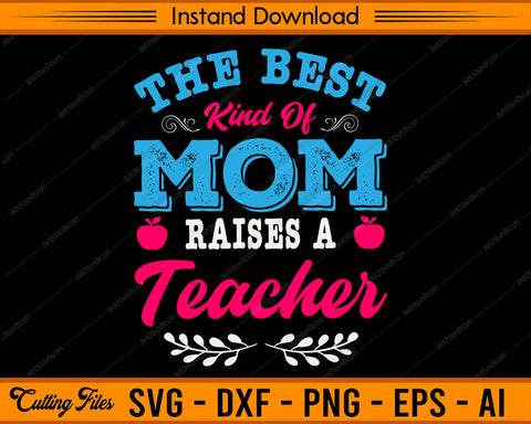 The Best Kind Mom Raises A Teacher SVG PNG Cutting Printable Files