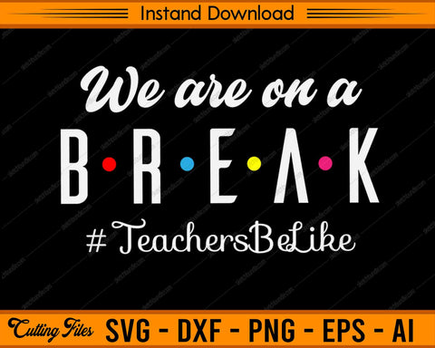 We are On A Break #TeachersBeLike SVG PNG Cutting Printable Files