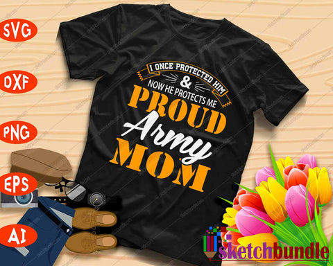 I once Protected Him ... Proud Army Mom SVG PNG Cutting Printable Files