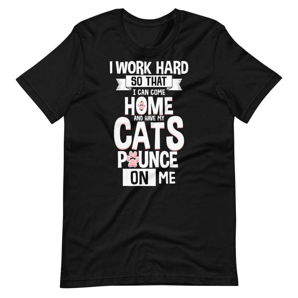 Work Hard Come Home Cats Pounce Funny T-Shirt - SoulTrendz