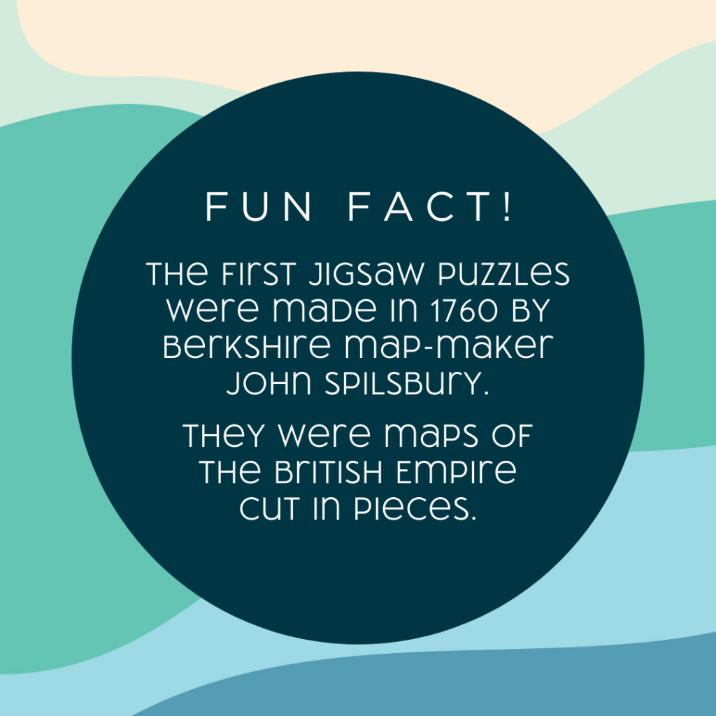 Fun fact The first jigsaw puzzles were made in 1760. They were maps of the British empire.