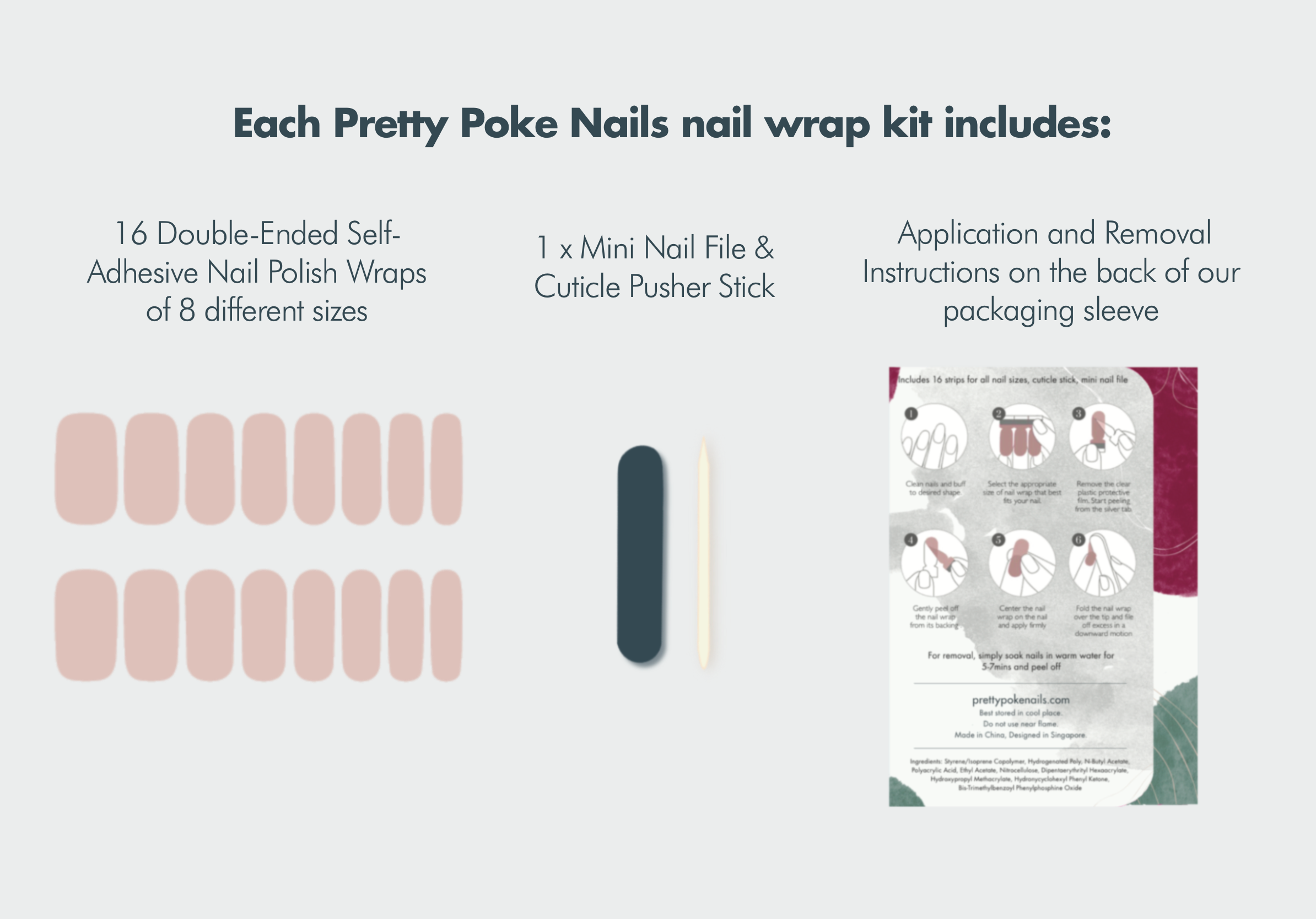 nail wrap kit includes:  16 Double-Ended Self-Adhesive Nail Polish Wraps of 8 different sizes 1 x Mini Nail File 1 x Cuticle Pusher Stick Instructions for application and removal on the back of our packaging