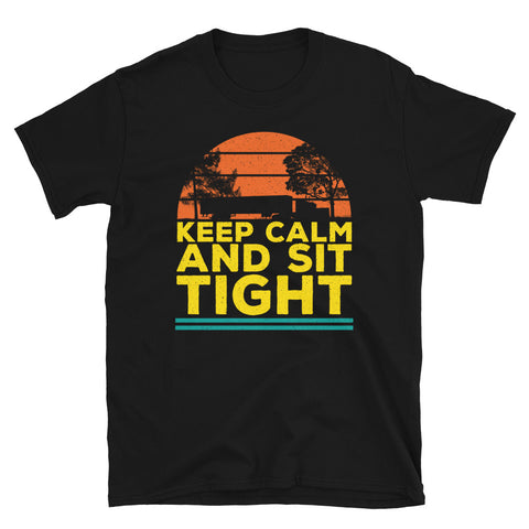 Keep Calm and Sit Tight Trucker T-Shirt