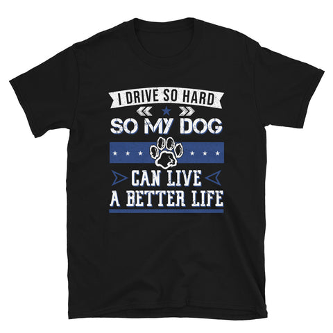 I Drive So Hard So My Dog Can Live A Better Life T-Shirt