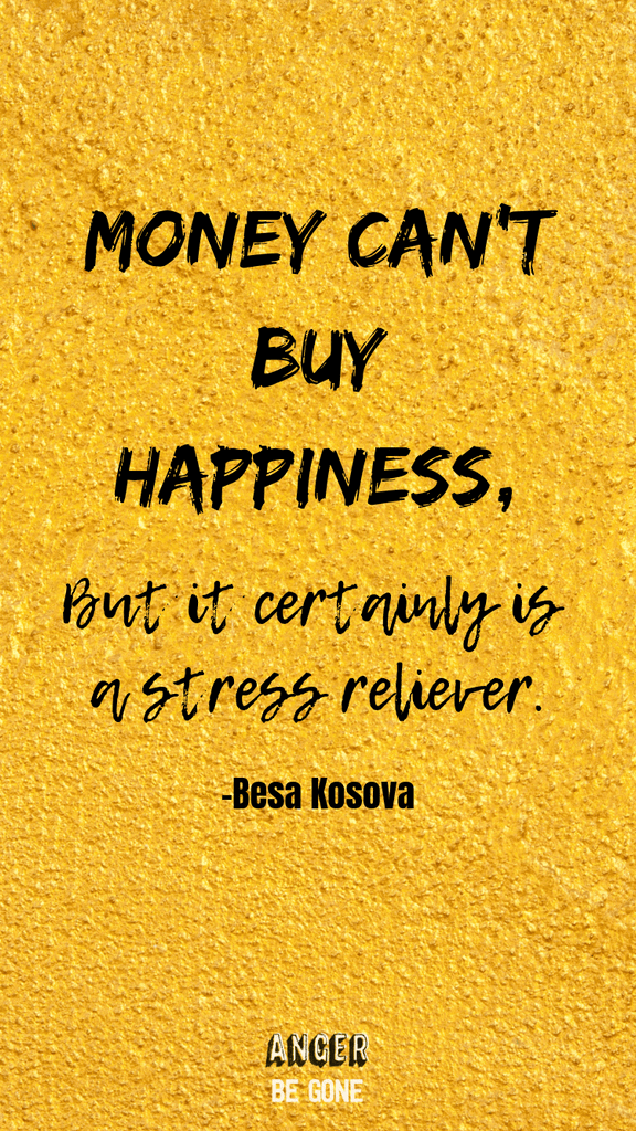 Money can't buy happiness, but it certainly is a stress reliever. -Besa Kosova
